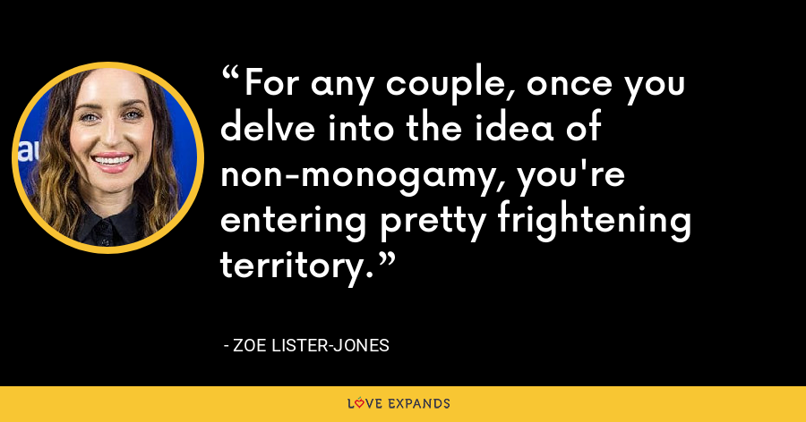 For any couple, once you delve into the idea of non-monogamy, you're entering pretty frightening territory. - Zoe Lister-Jones