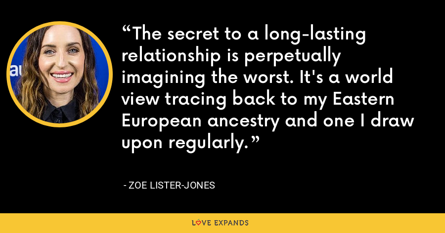 The secret to a long-lasting relationship is perpetually imagining the worst. It's a world view tracing back to my Eastern European ancestry and one I draw upon regularly. - Zoe Lister-Jones