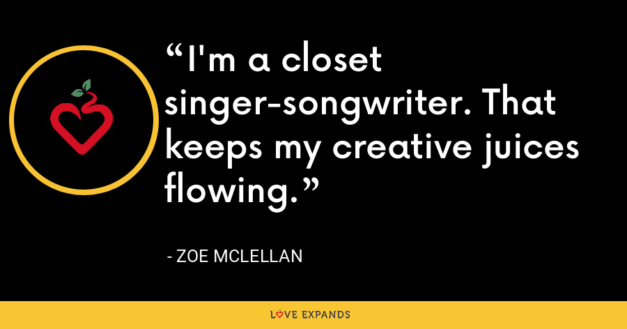 I'm a closet singer-songwriter. That keeps my creative juices flowing. - Zoe McLellan