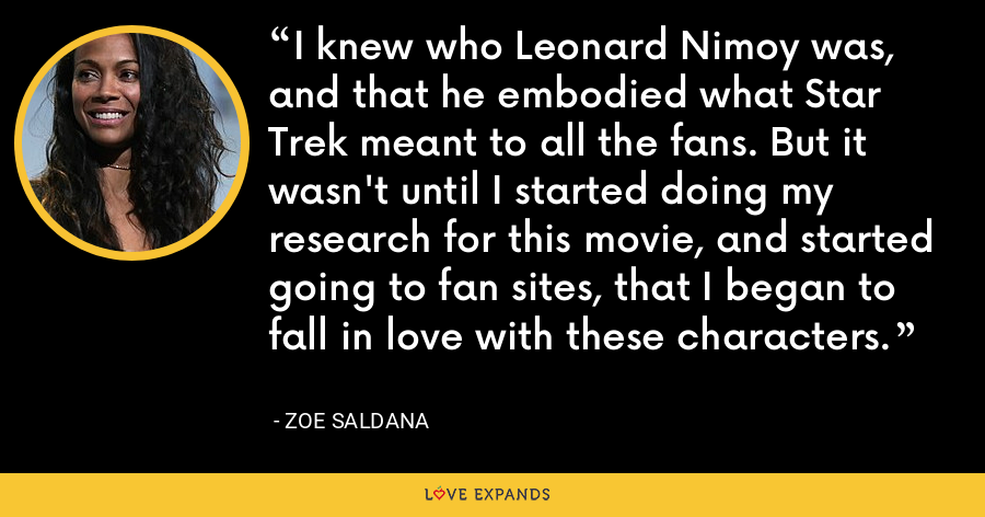 I knew who Leonard Nimoy was, and that he embodied what Star Trek meant to all the fans. But it wasn't until I started doing my research for this movie, and started going to fan sites, that I began to fall in love with these characters. - Zoe Saldana