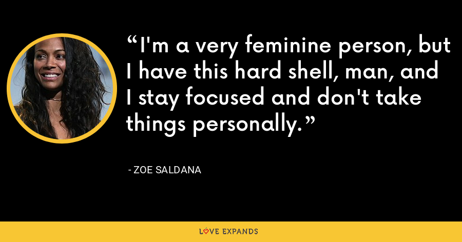 I'm a very feminine person, but I have this hard shell, man, and I stay focused and don't take things personally. - Zoe Saldana