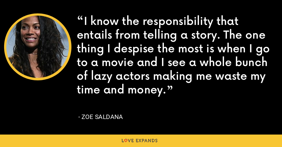 I know the responsibility that entails from telling a story. The one thing I despise the most is when I go to a movie and I see a whole bunch of lazy actors making me waste my time and money. - Zoe Saldana