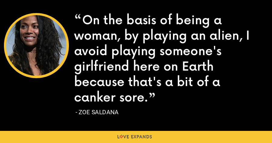 On the basis of being a woman, by playing an alien, I avoid playing someone's girlfriend here on Earth because that's a bit of a canker sore. - Zoe Saldana