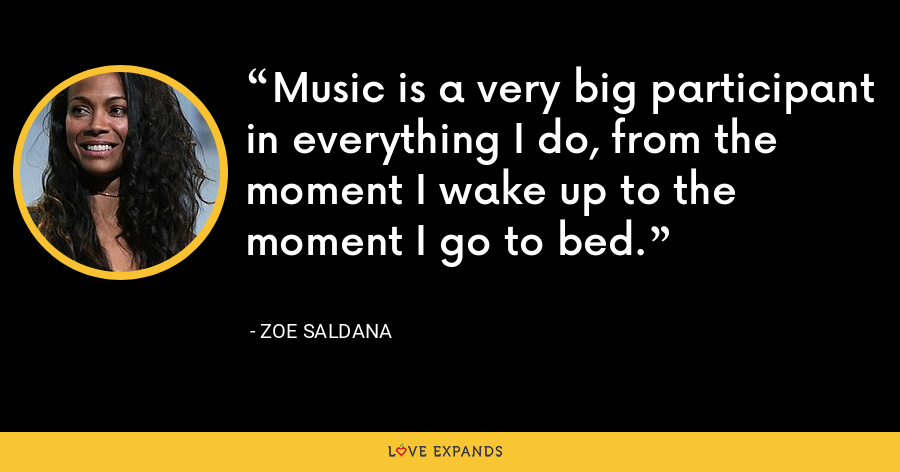 Music is a very big participant in everything I do, from the moment I wake up to the moment I go to bed. - Zoe Saldana