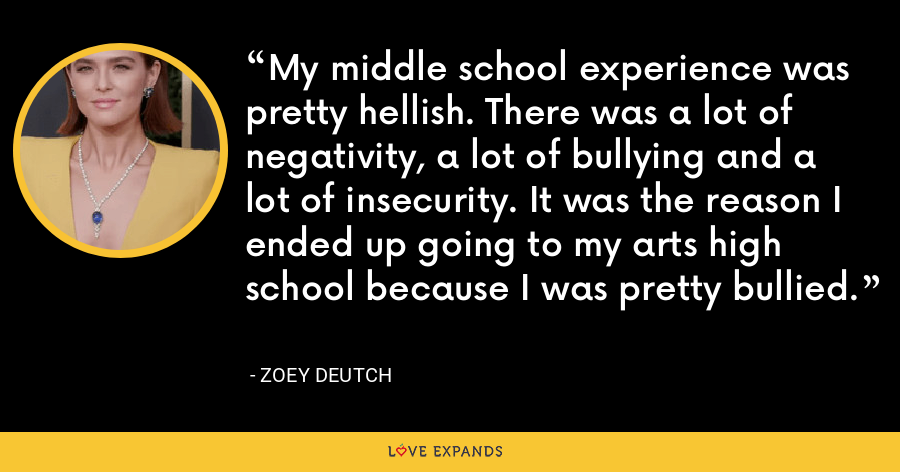 My middle school experience was pretty hellish. There was a lot of negativity, a lot of bullying and a lot of insecurity. It was the reason I ended up going to my arts high school because I was pretty bullied. - Zoey Deutch