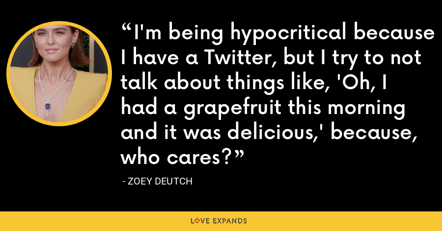 I'm being hypocritical because I have a Twitter, but I try to not talk about things like, 'Oh, I had a grapefruit this morning and it was delicious,' because, who cares? - Zoey Deutch
