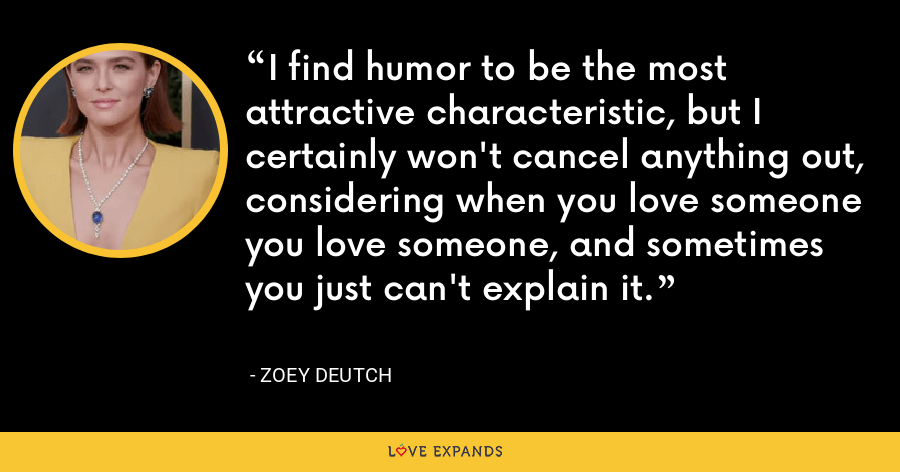 I find humor to be the most attractive characteristic, but I certainly won't cancel anything out, considering when you love someone you love someone, and sometimes you just can't explain it. - Zoey Deutch