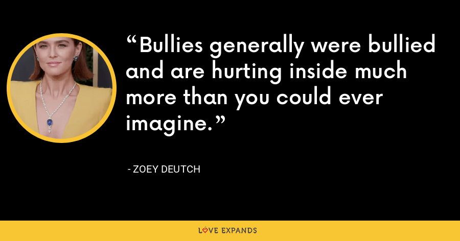Bullies generally were bullied and are hurting inside much more than you could ever imagine. - Zoey Deutch
