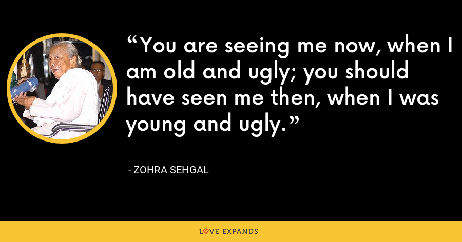 You are seeing me now, when I am old and ugly; you should have seen me then, when I was young and ugly. - Zohra Sehgal