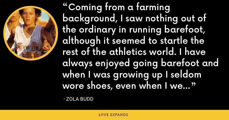 Coming from a farming background, I saw nothing out of the ordinary in running barefoot, although it seemed to startle the rest of the athletics world. I have always enjoyed going barefoot and when I was growing up I seldom wore shoes, even when I went into town. - Zola Budd