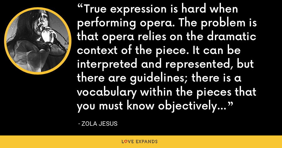True expression is hard when performing opera. The problem is that opera relies on the dramatic context of the piece. It can be interpreted and represented, but there are guidelines; there is a vocabulary within the pieces that you must know objectively and reflect. - Zola Jesus