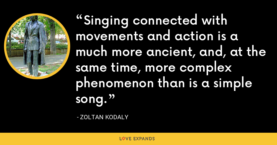 Singing connected with movements and action is a much more ancient, and, at the same time, more complex phenomenon than is a simple song. - Zoltan Kodaly