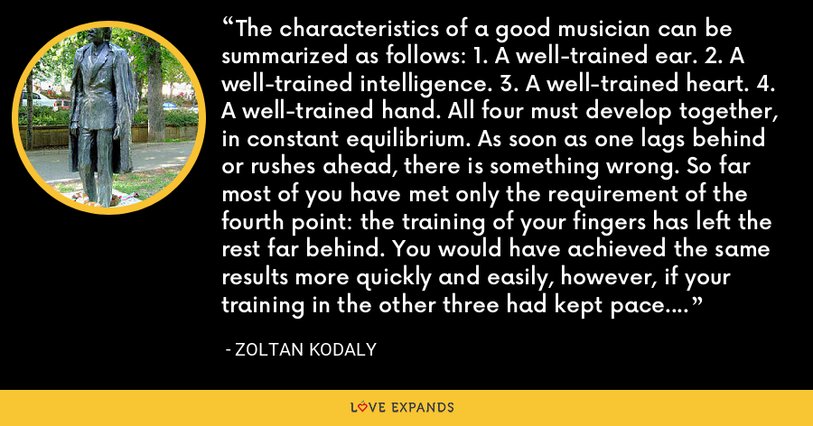 The characteristics of a good musician can be summarized as follows: 1. A well-trained ear. 2. A well-trained intelligence. 3. A well-trained heart. 4. A well-trained hand. All four must develop together, in constant equilibrium. As soon as one lags behind or rushes ahead, there is something wrong. So far most of you have met only the requirement of the fourth point: the training of your fingers has left the rest far behind. You would have achieved the same results more quickly and easily, however, if your training in the other three had kept pace. - Zoltan Kodaly