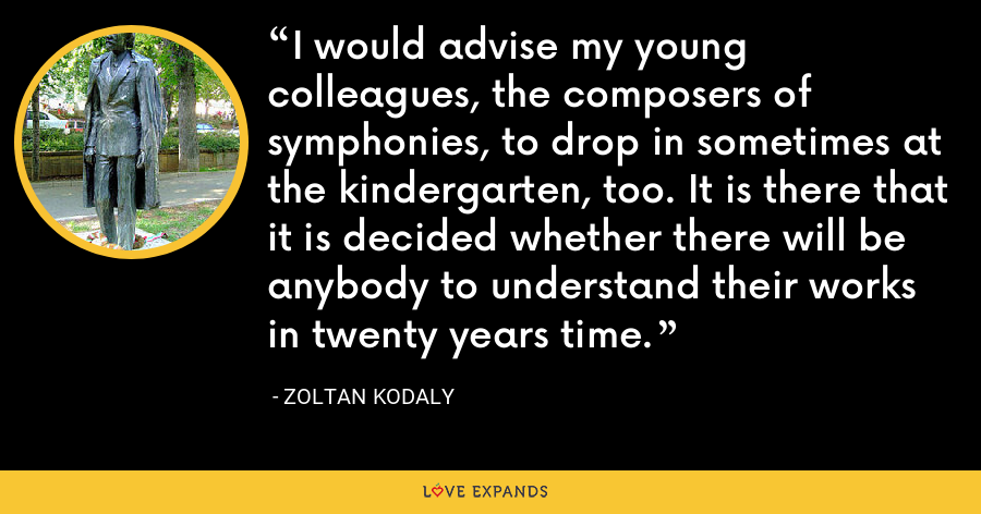 I would advise my young colleagues, the composers of symphonies, to drop in sometimes at the kindergarten, too. It is there that it is decided whether there will be anybody to understand their works in twenty years time. - Zoltan Kodaly