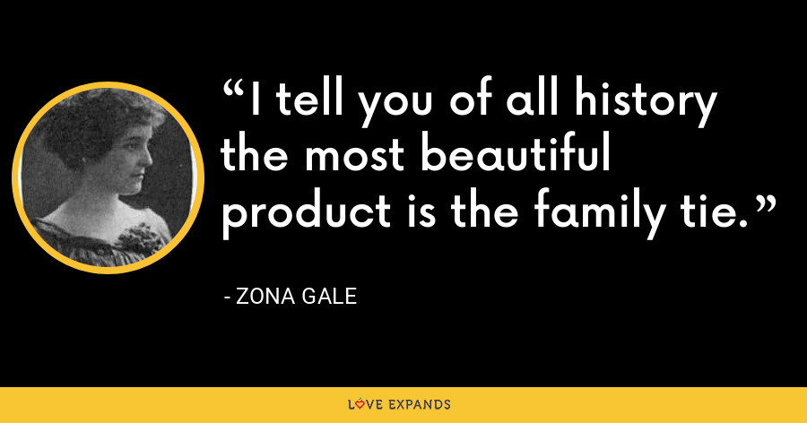I tell you of all history the most beautiful product is the family tie. - Zona Gale