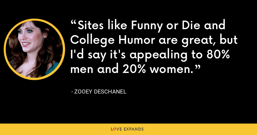 Sites like Funny or Die and College Humor are great, but I'd say it's appealing to 80% men and 20% women. - Zooey Deschanel