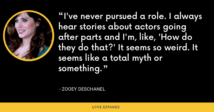 I've never pursued a role. I always hear stories about actors going after parts and I'm, like, 'How do they do that?' It seems so weird. It seems like a total myth or something. - Zooey Deschanel