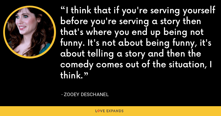 I think that if you're serving yourself before you're serving a story then that's where you end up being not funny. It's not about being funny, it's about telling a story and then the comedy comes out of the situation, I think. - Zooey Deschanel