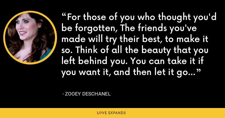 For those of you who thought you'd be forgotten, The friends you've made will try their best, to make it so. Think of all the beauty that you left behind you. You can take it if you want it, and then let it go... - Zooey Deschanel
