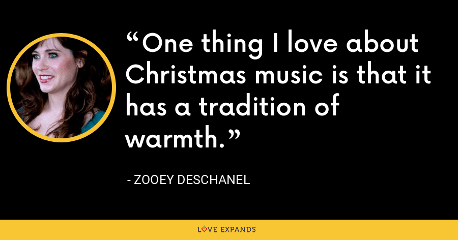 One thing I love about Christmas music is that it has a tradition of warmth. - Zooey Deschanel