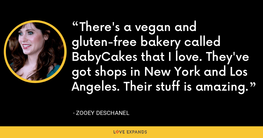 There's a vegan and gluten-free bakery called BabyCakes that I love. They've got shops in New York and Los Angeles. Their stuff is amazing. - Zooey Deschanel