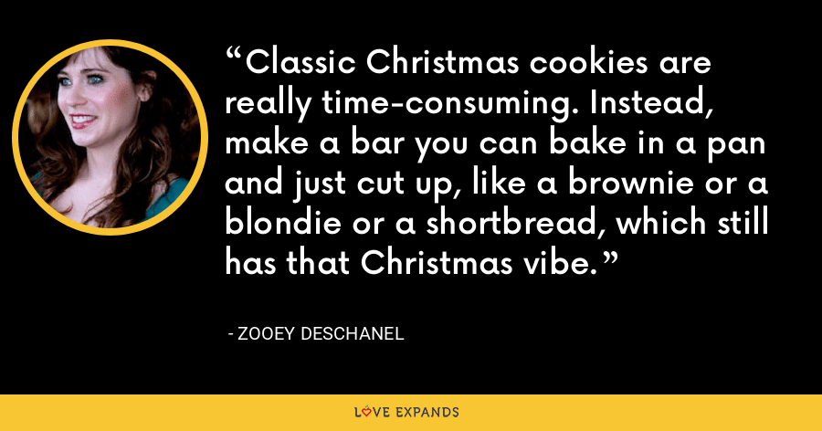 Classic Christmas cookies are really time-consuming. Instead, make a bar you can bake in a pan and just cut up, like a brownie or a blondie or a shortbread, which still has that Christmas vibe. - Zooey Deschanel