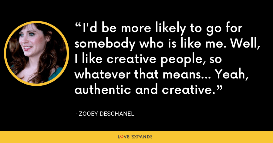 I'd be more likely to go for somebody who is like me. Well, I like creative people, so whatever that means... Yeah, authentic and creative. - Zooey Deschanel