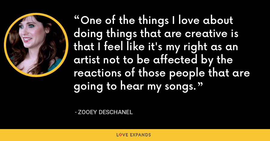 One of the things I love about doing things that are creative is that I feel like it's my right as an artist not to be affected by the reactions of those people that are going to hear my songs. - Zooey Deschanel