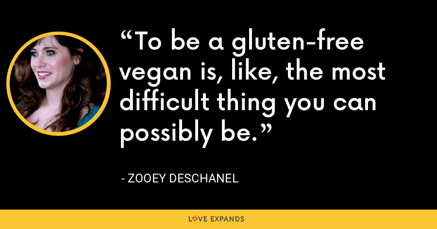 To be a gluten-free vegan is, like, the most difficult thing you can possibly be. - Zooey Deschanel