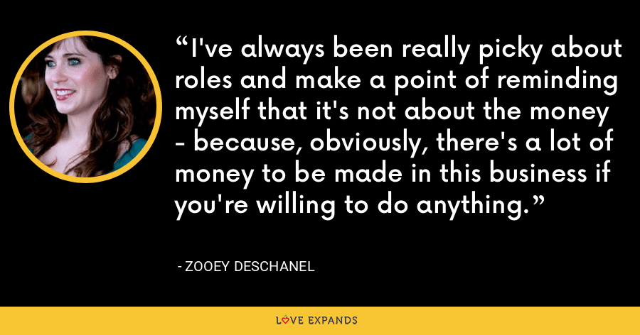 I've always been really picky about roles and make a point of reminding myself that it's not about the money - because, obviously, there's a lot of money to be made in this business if you're willing to do anything. - Zooey Deschanel