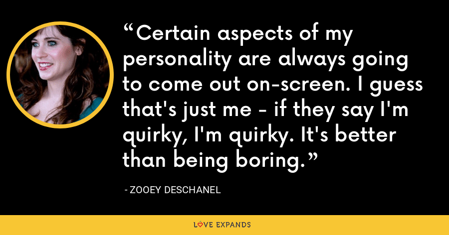 Certain aspects of my personality are always going to come out on-screen. I guess that's just me - if they say I'm quirky, I'm quirky. It's better than being boring. - Zooey Deschanel
