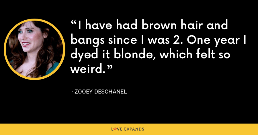 I have had brown hair and bangs since I was 2. One year I dyed it blonde, which felt so weird. - Zooey Deschanel