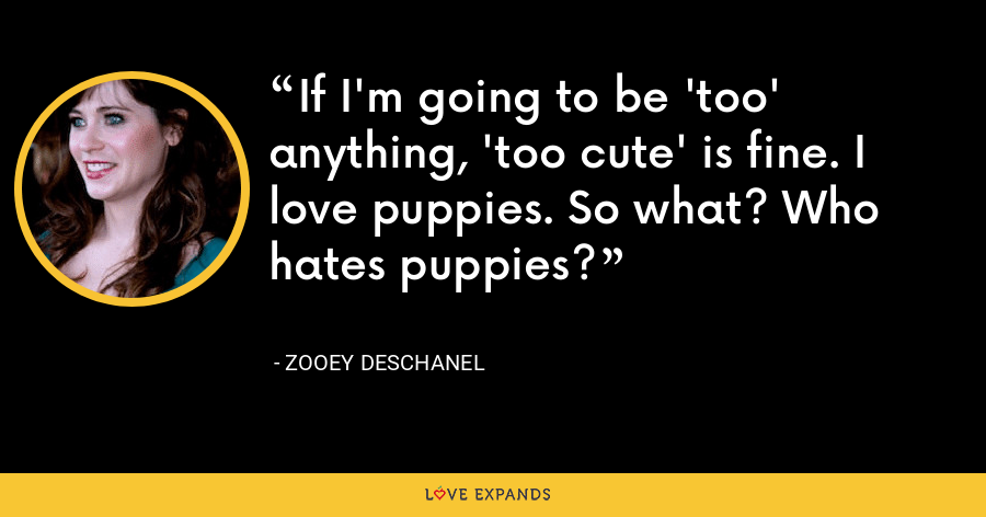 If I'm going to be 'too' anything, 'too cute' is fine. I love puppies. So what? Who hates puppies? - Zooey Deschanel