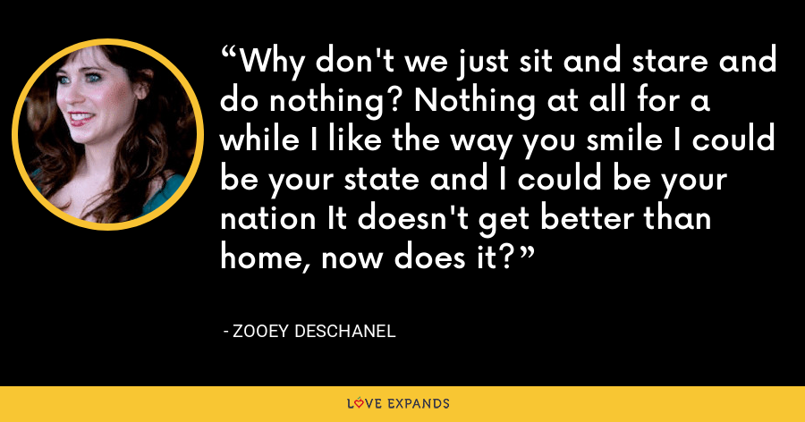 Why don't we just sit and stare and do nothing? Nothing at all for a while I like the way you smile I could be your state and I could be your nation It doesn't get better than home, now does it? - Zooey Deschanel
