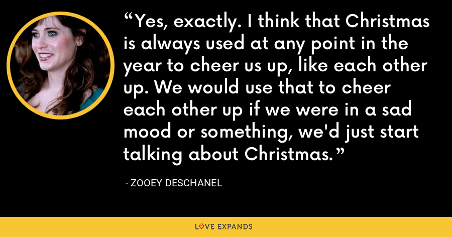 Yes, exactly. I think that Christmas is always used at any point in the year to cheer us up, like each other up. We would use that to cheer each other up if we were in a sad mood or something, we'd just start talking about Christmas. - Zooey Deschanel