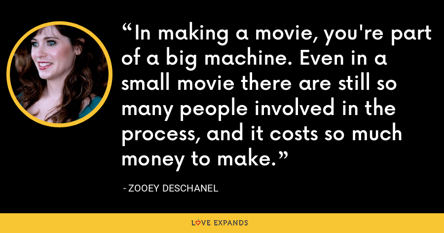 In making a movie, you're part of a big machine. Even in a small movie there are still so many people involved in the process, and it costs so much money to make. - Zooey Deschanel