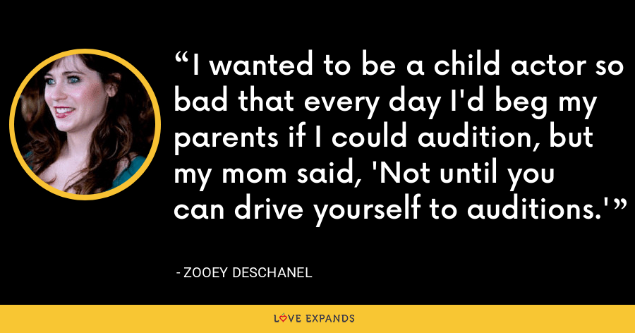 I wanted to be a child actor so bad that every day I'd beg my parents if I could audition, but my mom said, 'Not until you can drive yourself to auditions.' - Zooey Deschanel