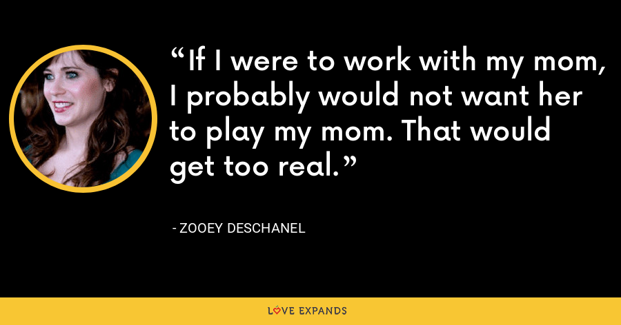 If I were to work with my mom, I probably would not want her to play my mom. That would get too real. - Zooey Deschanel