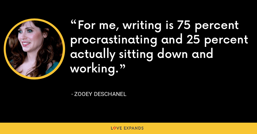 For me, writing is 75 percent procrastinating and 25 percent actually sitting down and working. - Zooey Deschanel