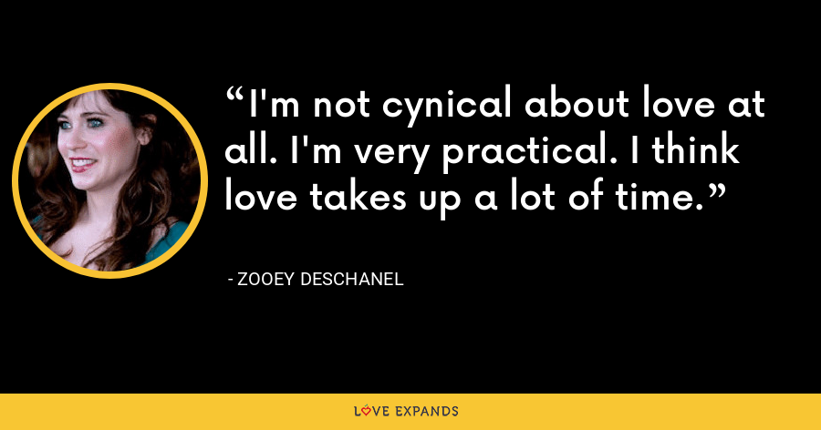 I'm not cynical about love at all. I'm very practical. I think love takes up a lot of time. - Zooey Deschanel