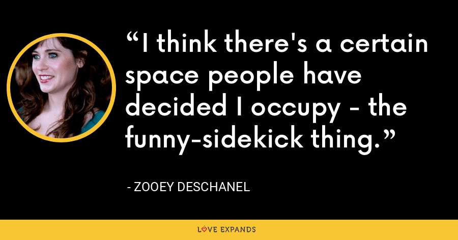 I think there's a certain space people have decided I occupy - the funny-sidekick thing. - Zooey Deschanel