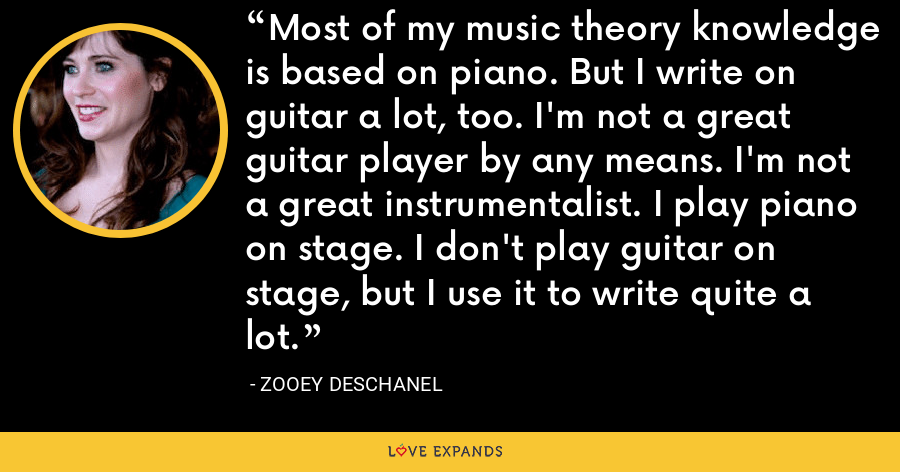 Most of my music theory knowledge is based on piano. But I write on guitar a lot, too. I'm not a great guitar player by any means. I'm not a great instrumentalist. I play piano on stage. I don't play guitar on stage, but I use it to write quite a lot. - Zooey Deschanel
