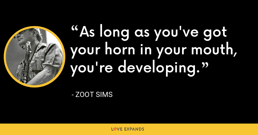As long as you've got your horn in your mouth, you're developing. - Zoot Sims