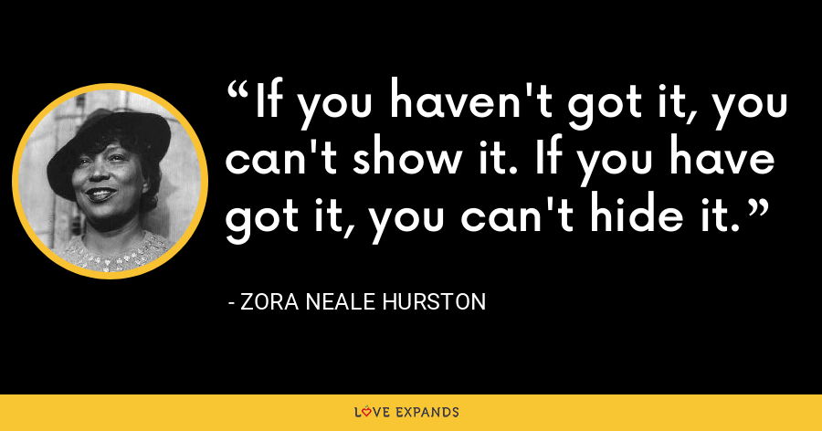 If you haven't got it, you can't show it. If you have got it, you can't hide it. - Zora Neale Hurston