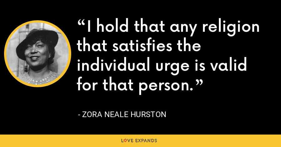 I hold that any religion that satisfies the individual urge is valid for that person. - Zora Neale Hurston