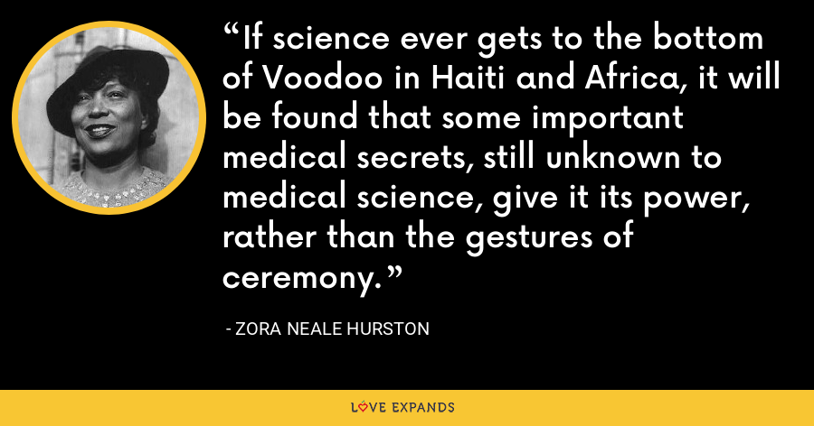 If science ever gets to the bottom of Voodoo in Haiti and Africa, it will be found that some important medical secrets, still unknown to medical science, give it its power, rather than the gestures of ceremony. - Zora Neale Hurston