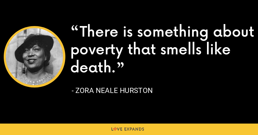 There is something about poverty that smells like death. - Zora Neale Hurston