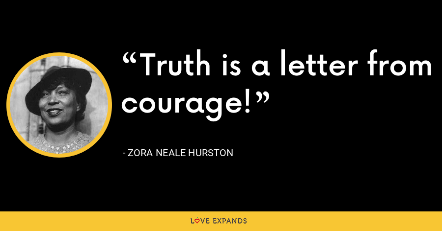 Truth is a letter from courage! - Zora Neale Hurston