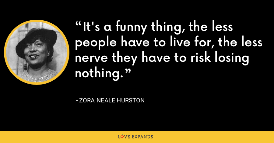 It's a funny thing, the less people have to live for, the less nerve they have to risk losing nothing. - Zora Neale Hurston