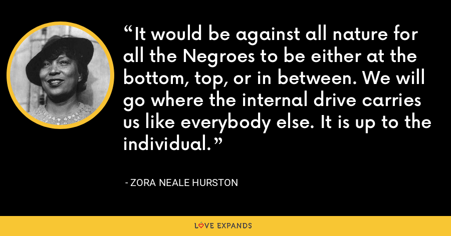 It would be against all nature for all the Negroes to be either at the bottom, top, or in between. We will go where the internal drive carries us like everybody else. It is up to the individual. - Zora Neale Hurston